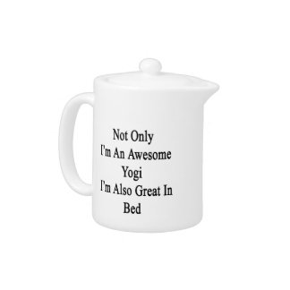 Not Only I'm An Awesome Yogi I'm Also Great In Bed Teapot