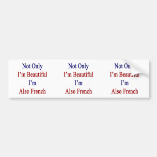 Not Only I'm Beautiful I'm Also French Car Bumper Sticker