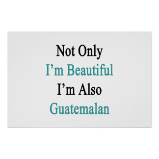 Not Only I'm Beautiful I'm Also Guatemalan Poster