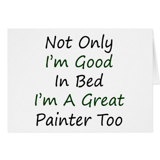 Not Only I'm Good In Bed I'm A Great Painter Too Card