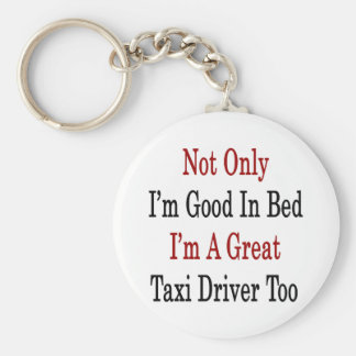 Not Only I'm Good In Bed I'm A Great Taxi Driver T Keychain