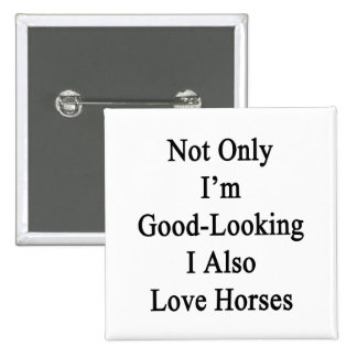 Not Only I'm Good Looking I Also Love Horses 2 Inch Square Button