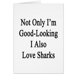 Not Only I'm Good Looking I Also Love Sharks Greeting Card