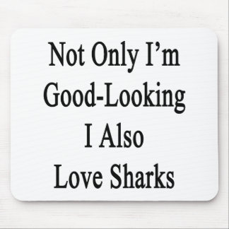 Not Only I'm Good Looking I Also Love Sharks Mouse Pad