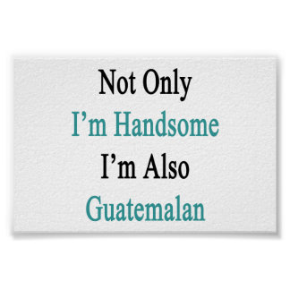 Not Only I'm Handsome I'm Also Guatemalan Poster