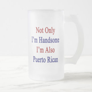 Not Only I'm Handsome I'm Also Puerto Rican 16 Oz Frosted Glass Beer Mug