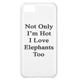 Not Only I'm Hot I Love Elephants Too iPhone 5C Cases