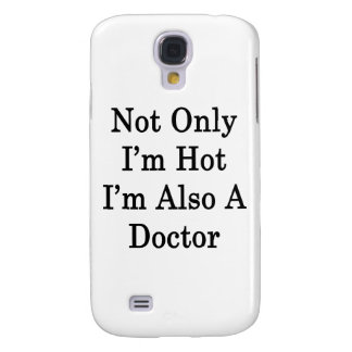 Not Only I'm Hot I'm Also A Doctor Samsung Galaxy S4 Case
