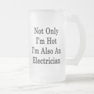 Not Only I'm Hot I'm Also An Electrician 16 Oz Frosted Glass Beer Mug