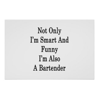 Not Only I'm Smart And Funny I'm Also A Bartender Poster