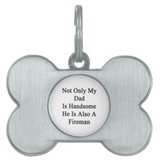 Not Only My Dad Is Handsome He Is Also A Fireman Pet Name Tags