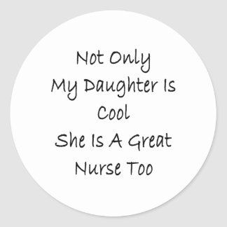 Not Only My Daughter Is Cool She Is A Great Nurse Classic Round Sticker