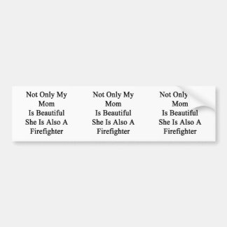 Not Only My Mom is Beautiful She Is Also A Firefig Bumper Stickers