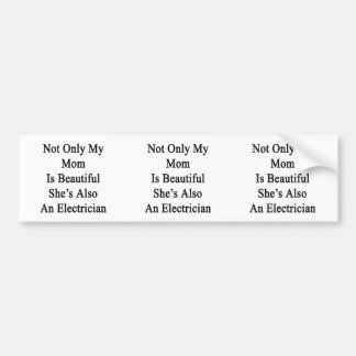 Not Only My Mom Is Beautiful She's Also An Electri Bumper Stickers