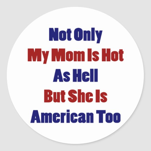 Not Only My Mom Is Hot As Hell But She Is American Round Stickers