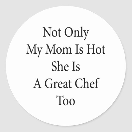 Not Only My Mom Is Hot She Is A Great Chef Too Round Stickers