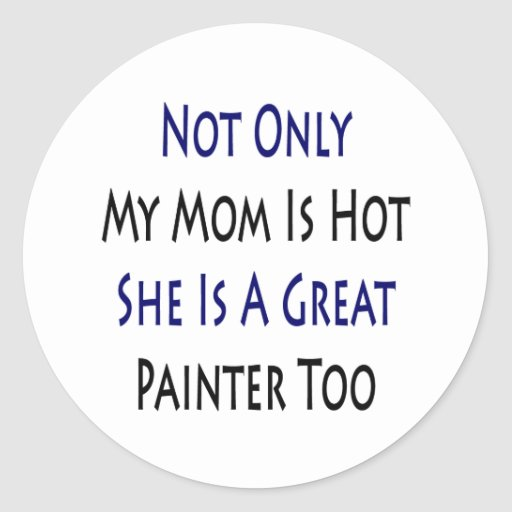 Not Only My Mom Is Hot She Is A Great Painter Too Stickers