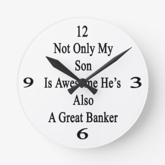 Not Only My Son Is Awesome He's Also A Great Banke Round Wallclock