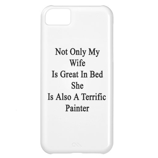 Not Only My Wife Is Great In Bed She Is Also A Ter Cover For iPhone 5C