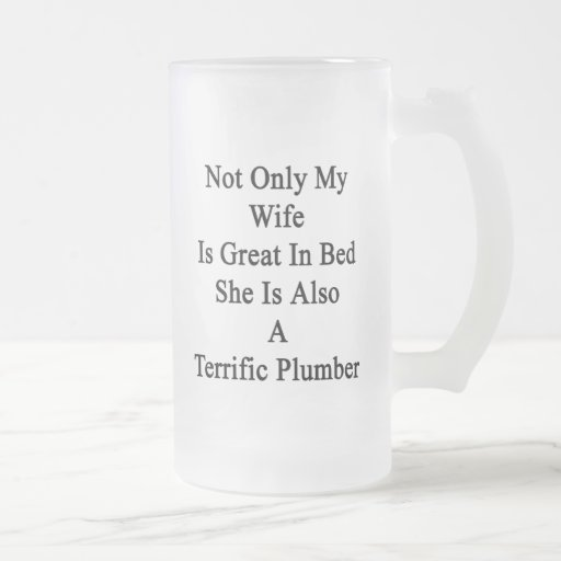 Not Only My Wife Is Great In Bed She Is Also A Ter Frosted Beer Mugs