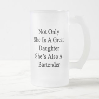 Not Only She Is A Great Daughter She's Also A Bart Frosted Glass Beer Mug
