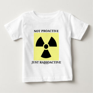 Not Proactive Just Radioactive (Nuclear Sign) Baby T-Shirt