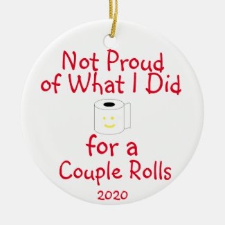 Not Proud of What I Did for a Couple Rolls Ceramic Ornament
