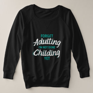 Not ready for adulting. Still Childing. Plus Size Sweatshirt
