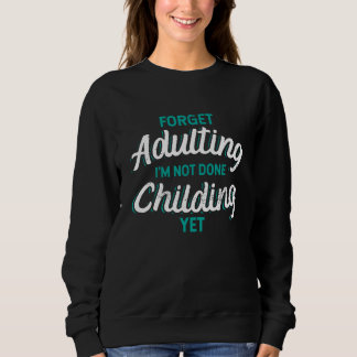 Not ready for adulting. Still Childing. Sweatshirt