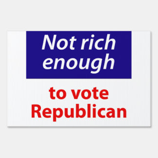 Not Rich Enough to Vote Republican Yard Sign