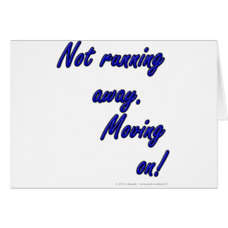 Not running away. Moving on! Card