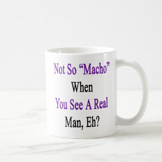 Not So Macho When You See A Real Man Coffee Mug