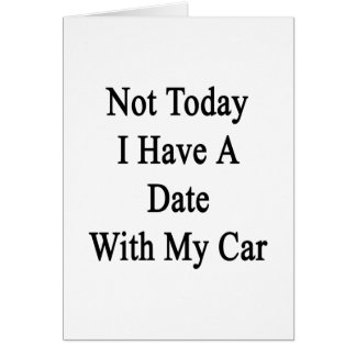Not Today I Have A Date With My Car Card