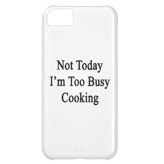 Not Today I'm Too Busy Cooking iPhone 5C Cases
