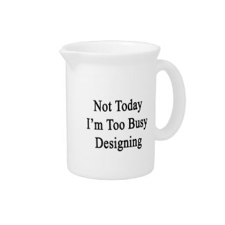 Not Today I'm Too Busy Designing Pitchers
