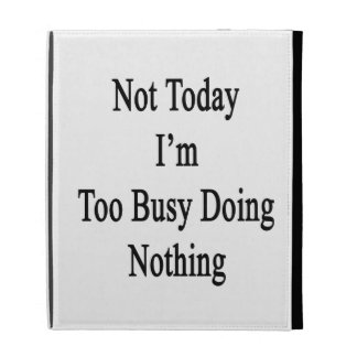 Not Today I'm Too Busy Doing Nothing iPad Cases