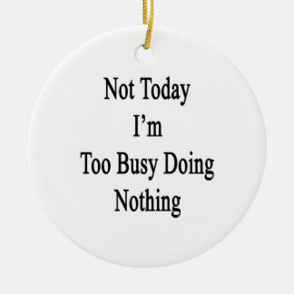 Not Today I'm Too Busy Doing Nothing Ceramic Ornament