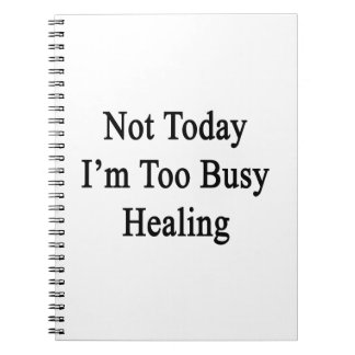 Not Today I'm Too Busy Healing Spiral Notebook