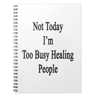 Not Today I'm Too Busy Healing People Notebook