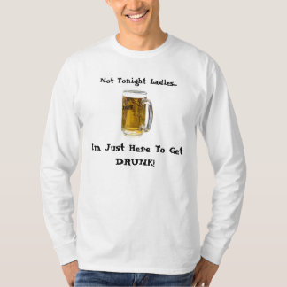 Not Tonight Ladies - I'm Just Here To Get Drunk! T-Shirt