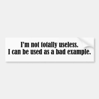 Not totally useless I can be used as a bad example Bumper Sticker