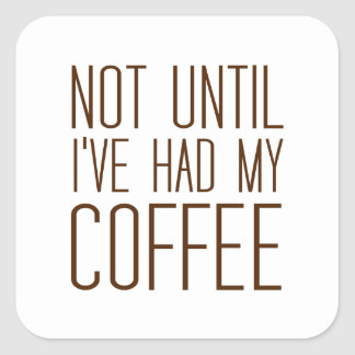 Not Until I've Had My COFFEE I Love Coffee Simple Square Sticker