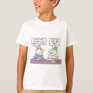 not what you know it's who heck are T-Shirt