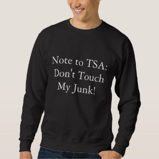 Note to TSA: Don't Touch My Junk! Sweatshirt