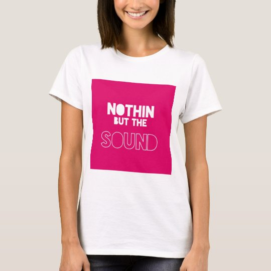 NOTHIN BUT THE SOUND T-Shirt