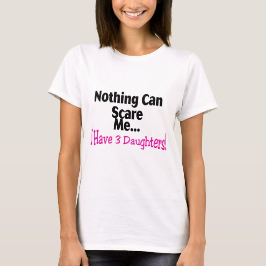 Nothing Can Scare Me I Have 3 Daughters (pink) T-Shirt