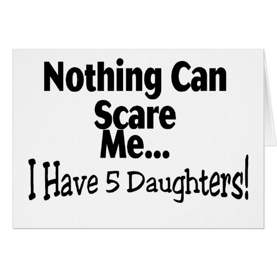 Nothing Can Scare Me I Have 5 Daughters Card