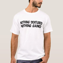 Nothing Dentured Nothing Gained Funny T-shirt