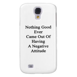 Nothing Good Ever Came Out Of Having A Negative At Galaxy S4 Cover