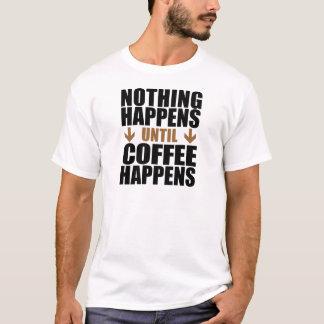 Nothing Happens Until Coffee Happens T-Shirt